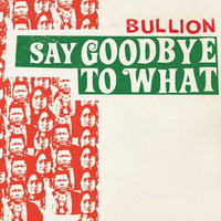 bullion – say goodbye to what + discography